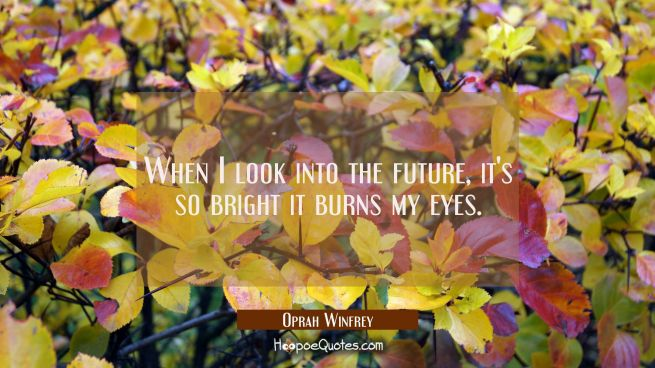 When I look into the future it's so bright it burns my eyes.