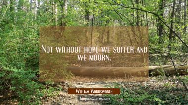 Not without hope we suffer and we mourn. William Wordsworth Quotes