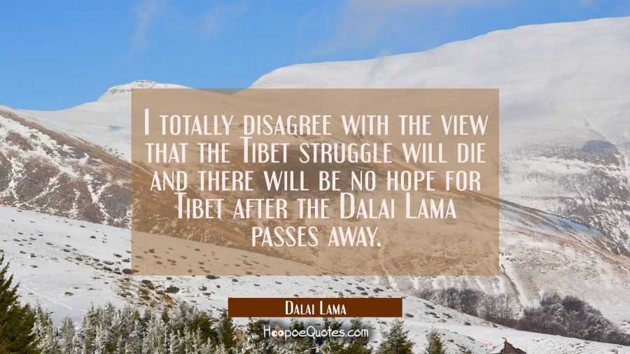 I totally disagree with the view that the Tibet struggle will die and there will be no hope for Tib Dalai Lama Quotes