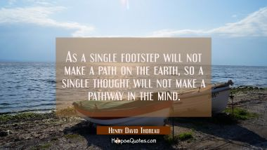 As a single footstep will not make a path on the earth so a single thought will not make a pathway