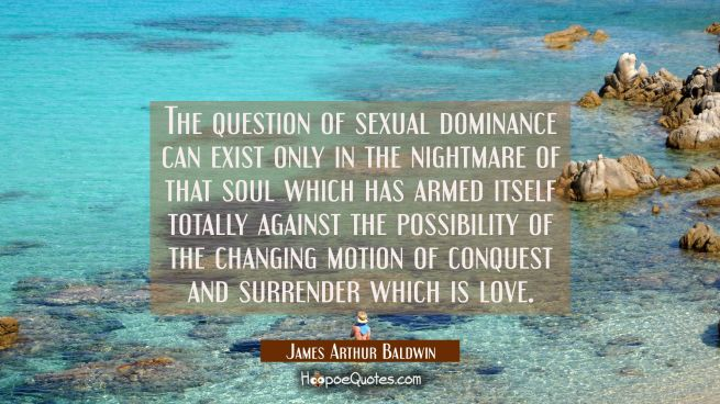 The question of sexual dominance can exist only in the nightmare of that soul which has armed itsel