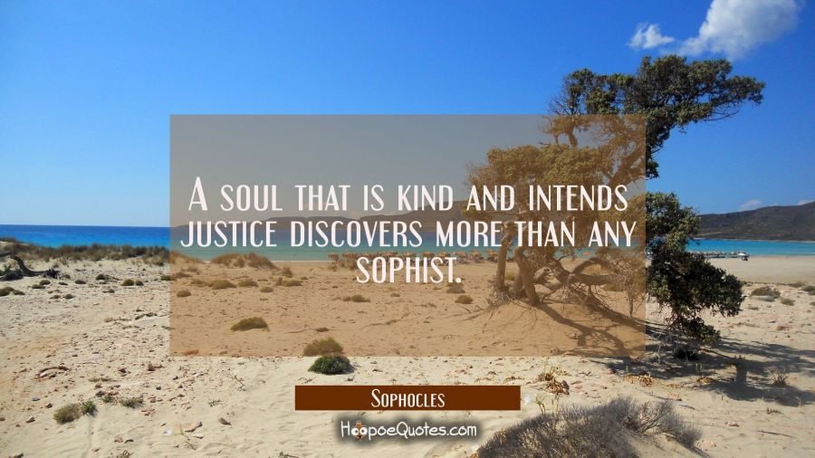 A soul that is kind and intends justice discovers more than any sophist. Sophocles Quotes