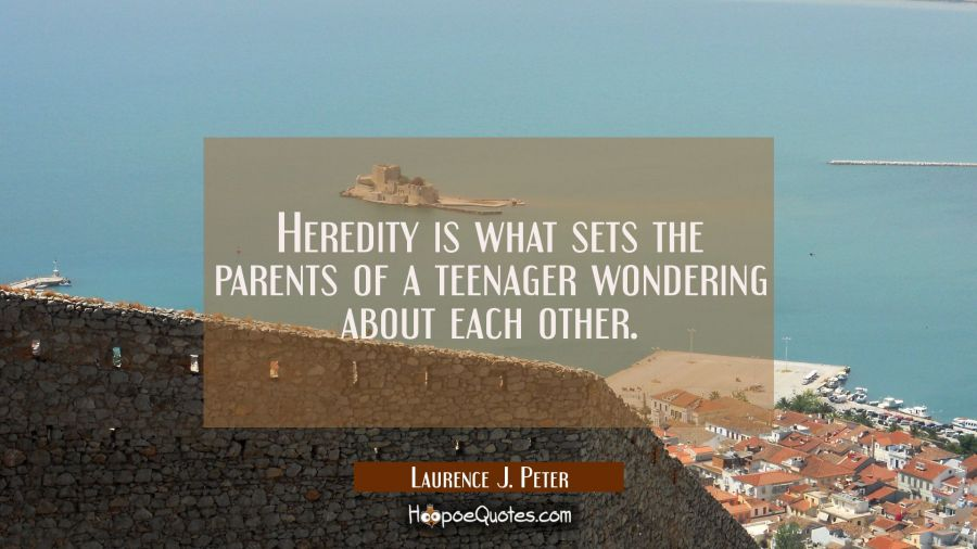 Heredity is what sets the parents of a teenager wondering about each other. Laurence J. Peter Quotes