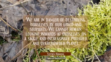We are in danger of destroying ourselves by our greed and stupidity. We cannot remain looking inwar