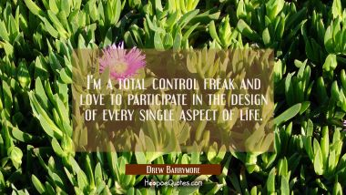 I'm a total control freak and love to participate in the design of every single aspect of life. Drew Barrymore Quotes
