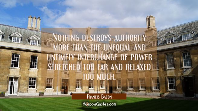 Nothing destroys authority more than the unequal and untimely interchange of power stretched too fa