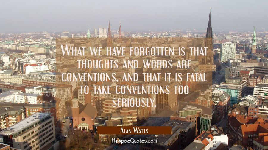 What we have forgotten is that thoughts and words are conventions, and that it is fatal to take conventions too seriously. Alan Watts Quotes