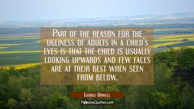 Part of the reason for the ugliness of adults in a child's eyes is that the child is usually lookin