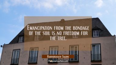 Emancipation from the bondage of the soil is no freedom for the tree. Rabindranath Tagore Quotes