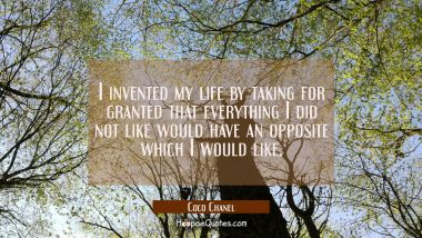 I invented my life by taking for granted that everything I did not like would have an opposite whic