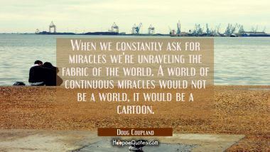 When we constantly ask for miracles we're unraveling the fabric of the world. A world of continuous Doug Coupland Quotes