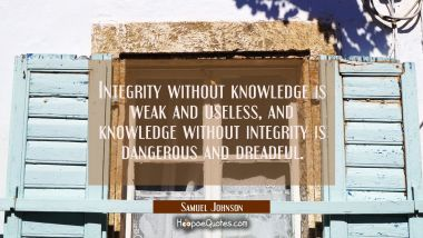 Integrity without knowledge is weak and useless and knowledge without integrity is dangerous and dr