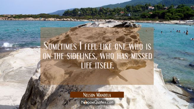 Sometimes I feel like one who is on the sidelines who has missed life itself.