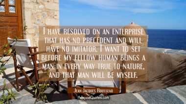 I have resolved on an enterprise that has no precedent and will have no imitator. I want to set bef