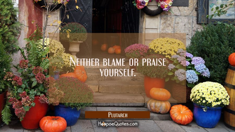 Neither blame or praise yourself. Plutarch Quotes