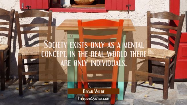 Society exists only as a mental concept, in the real world there are only individuals.