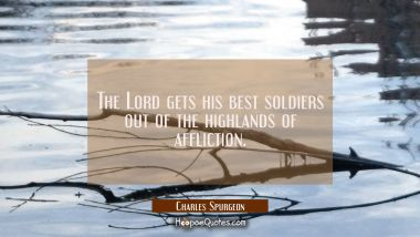The Lord gets his best soldiers out of the highlands of affliction.