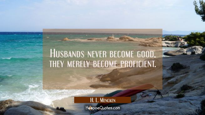 Husbands never become good, they merely become proficient.