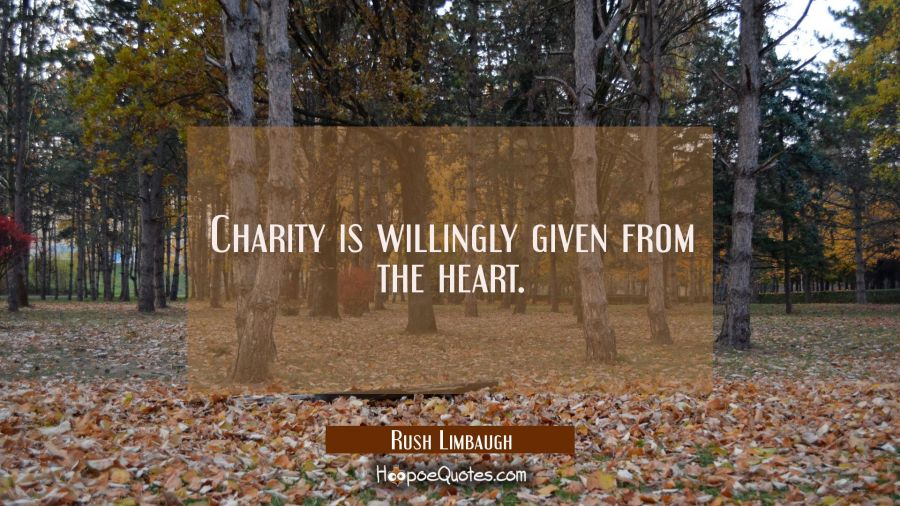 Charity is willingly given from the heart. Rush Limbaugh Quotes