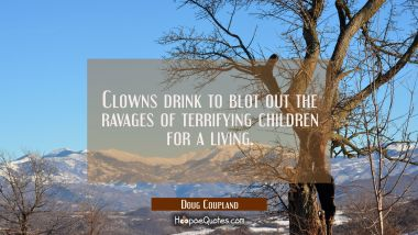 Clowns drink to blot out the ravages of terrifying children for a living.