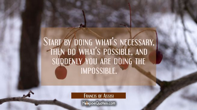 Start by doing what's necessary, then do what's possible, and suddenly you are doing the impossible