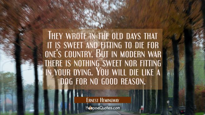 They wrote in the old days that it is sweet and fitting to die for one's country. But in modern war