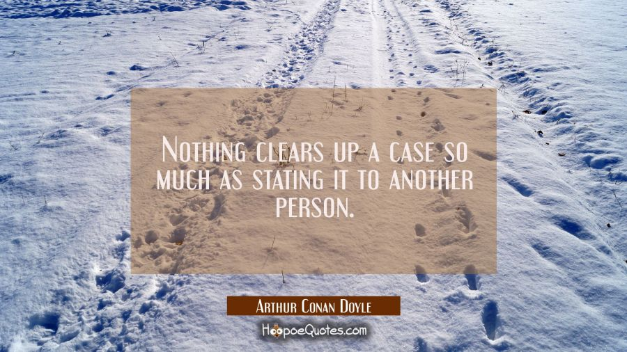 Nothing clears up a case so much as stating it to another person. Arthur Conan Doyle Quotes