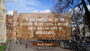 If you simply take up the attitude of defending a mistake there will no hope of improvement. Winston Churchill Quotes