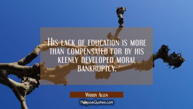 His lack of education is more than compensated for by his keenly developed moral bankruptcy. Woody Allen Quotes