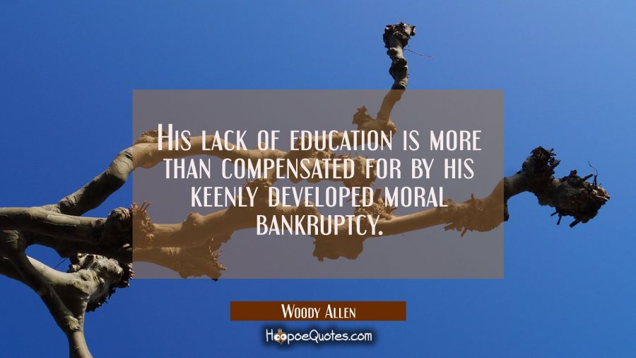 Quote of the Day - His lack of education is more than compensated for by his keenly developed moral bankruptcy. - Woody Allen