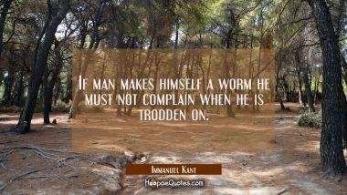 If man makes himself a worm he must not complain when he is trodden on.