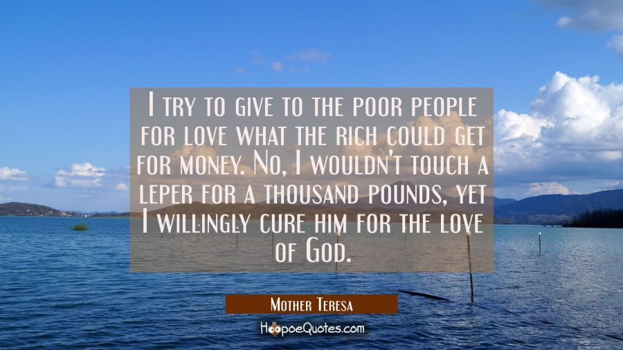 I try to give to the poor people for love what the rich could get for money. No I wouldn't touch a Mother Teresa Quotes