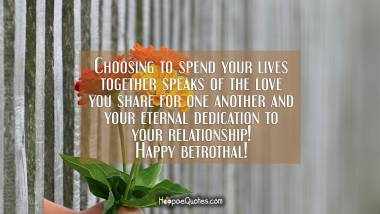 Choosing to spend your lives together speaks of the love you share for one another and your eternal dedication to your relationship! Happy betrothal! Engagement Quotes