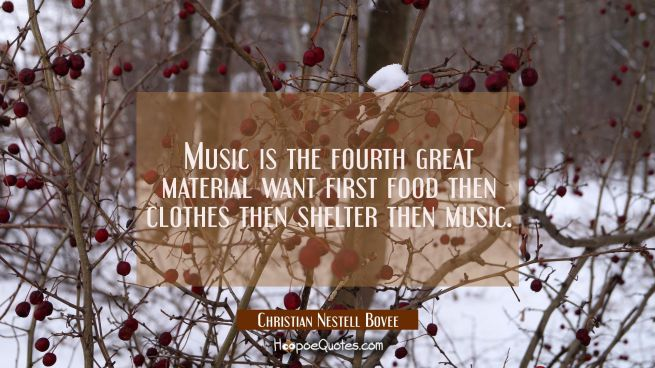 Music is the fourth great material want first food then clothes then shelter then music.