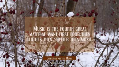 Music is the fourth great material want first food then clothes then shelter then music. Christian Nestell Bovee Quotes