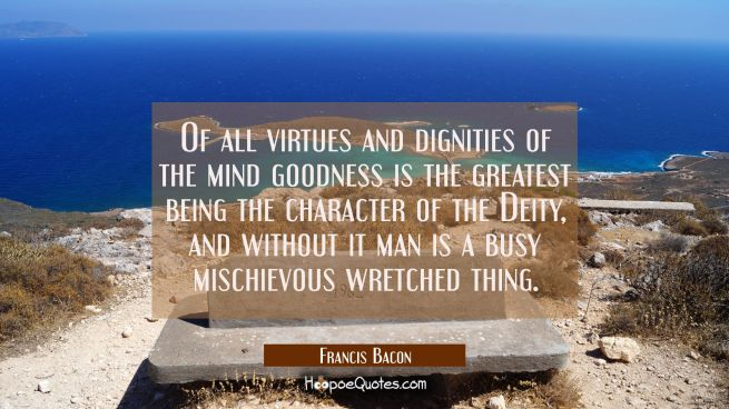Of all virtues and dignities of the mind goodness is the greatest being the character of the Deity,