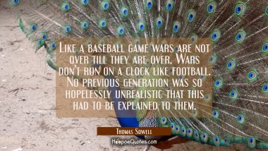 Like a baseball game wars are not over till they are over. Wars don't run on a clock like football. Thomas Sowell Quotes