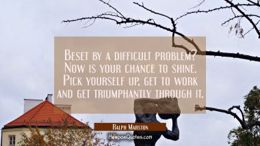 Beset by a difficult problem? Now is your chance to shine. Pick yourself up get to work and get tri Ralph Marston Quotes