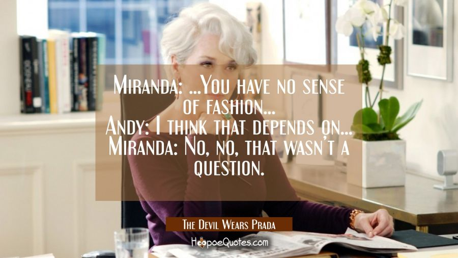 Miranda: ... You have no sense of fashion... Any: I think that depends on... Miranda: No, no, that wasn't a question. Movie Quotes Quotes