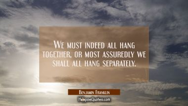 We must indeed all hang together or most assuredly we shall all hang separately.