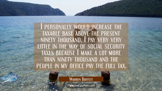 I personally would increase the taxable base above the present ninety thousand. I pay very very lit