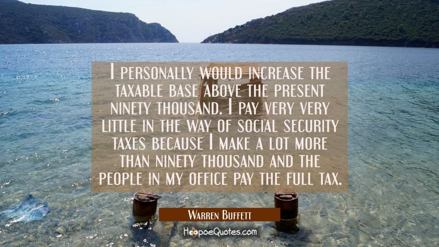 I personally would increase the taxable base above the present ninety thousand. I pay very very lit Warren Buffett Quotes