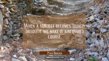 When a subject becomes totally obsolete we make it a required course.