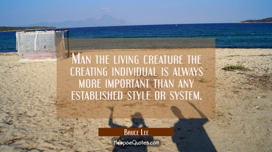 Man the living creature the creating individual is always more important than any established style Bruce Lee Quotes