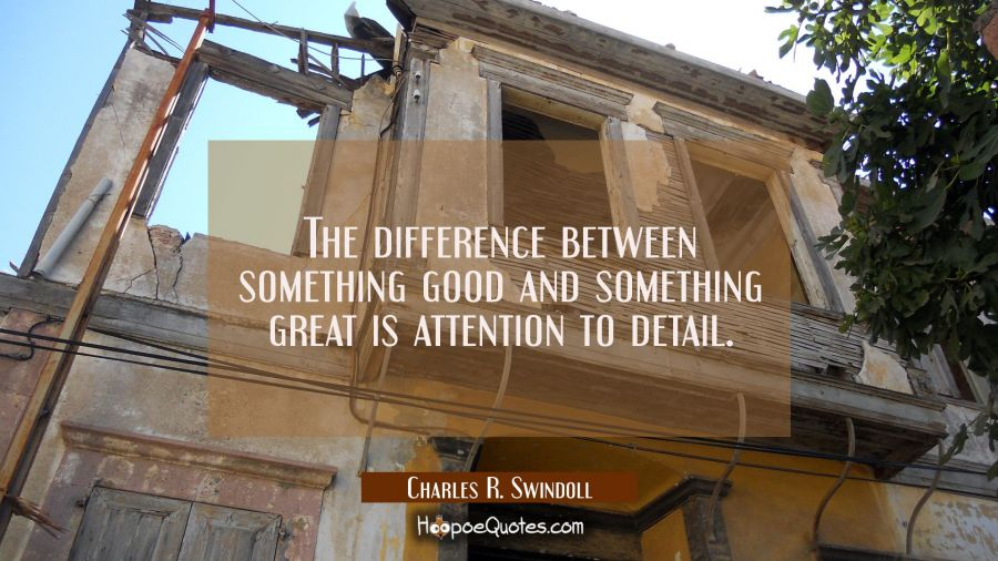 The difference between something good and something great is attention to detail. Charles R. Swindoll Quotes