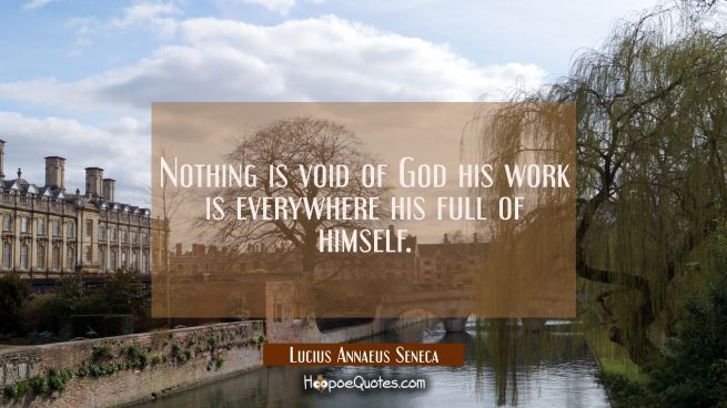 Nothing is void of God his work is everywhere his full of himself.