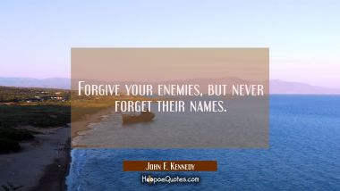 Forgive your enemies but never forget their names. John F. Kennedy Quotes