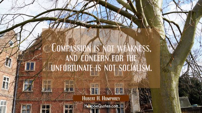 Compassion is not weakness and concern for the unfortunate is not socialism.
