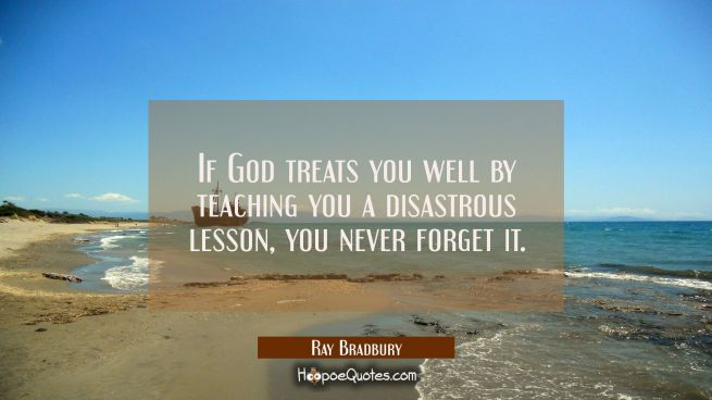 If God treats you well by teaching you a disastrous lesson you never forget it.