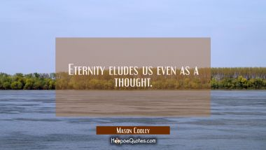 Eternity eludes us even as a thought.